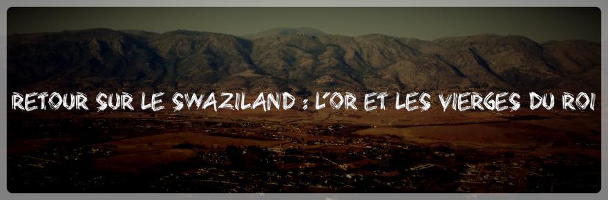 Retour sur le Swaziland : l'or et les vierges du roi